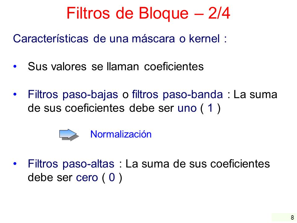 8 Filtros de Bloque – 2/4 Características de una máscara o kernel : Sus valores se llaman coeficientes Filtros paso-bajas o filtros paso-banda : La su