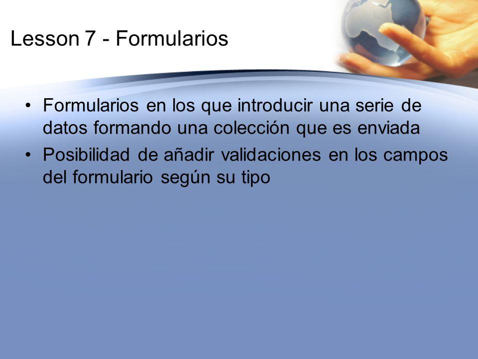 Lesson 7 - Formularios Formularios en los que introducir una serie de datos formando una colección que es enviada Posibilidad de añadir validaciones e