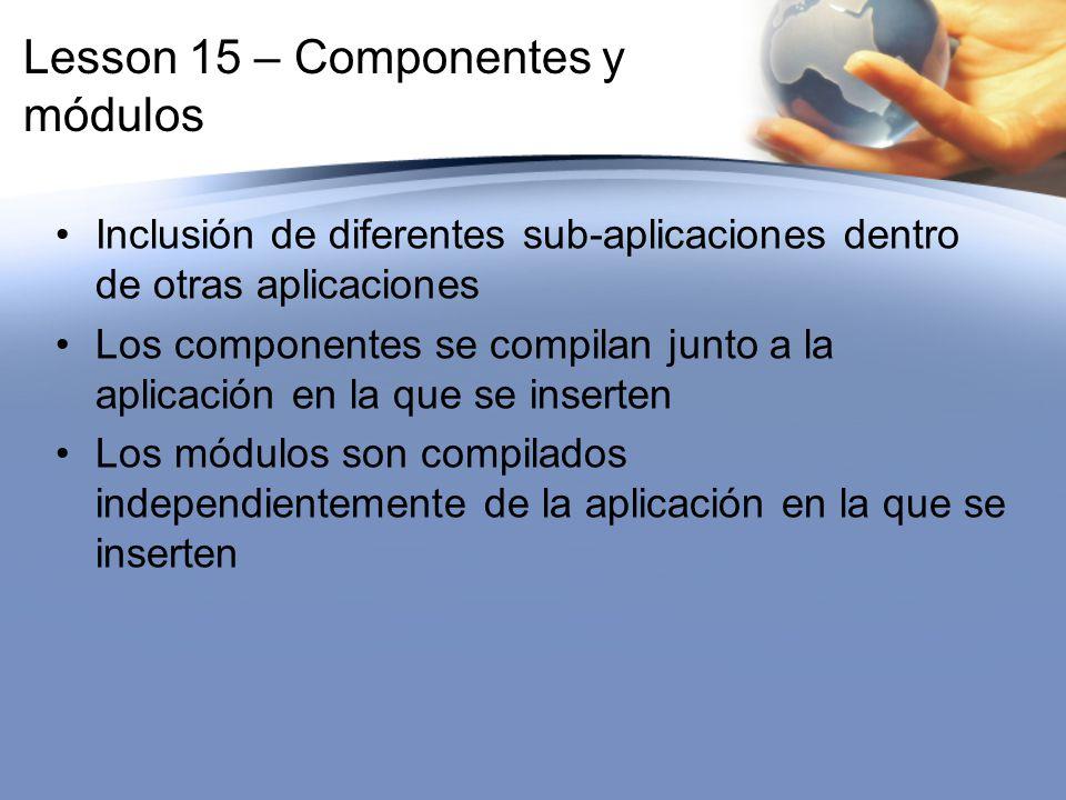 Lesson 15 – Componentes y módulos Inclusión de diferentes sub-aplicaciones dentro de otras aplicaciones Los componentes se compilan junto a la aplicac