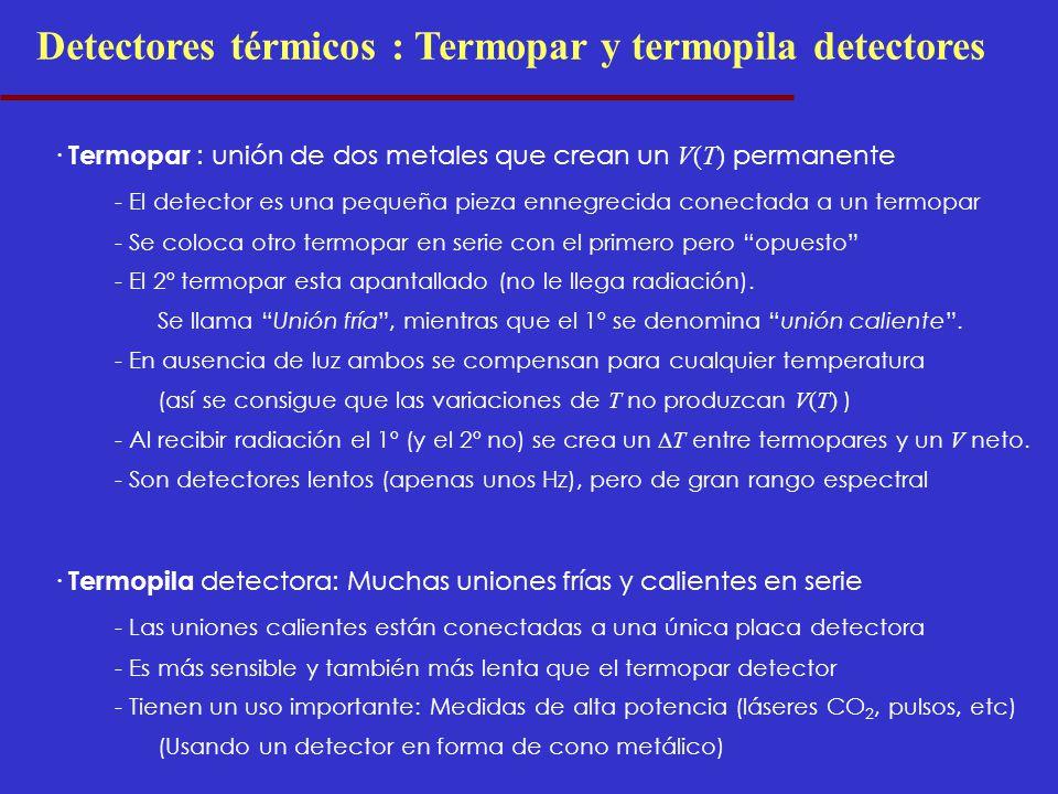 Detectores térmicos : Termopar y termopila detectores · Termopar : unión de dos metales que crean un V(T) permanente - El detector es una pequeña pieza ennegrecida conectada a un termopar - Se coloca otro termopar en serie con el primero pero opuesto - El 2º termopar esta apantallado (no le llega radiación).