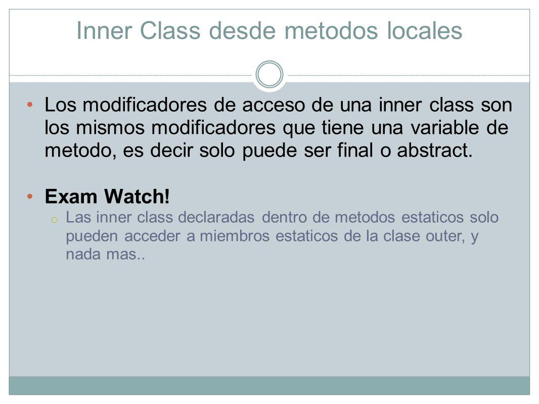 Inner Class desde metodos locales Los modificadores de acceso de una inner class son los mismos modificadores que tiene una variable de metodo, es dec