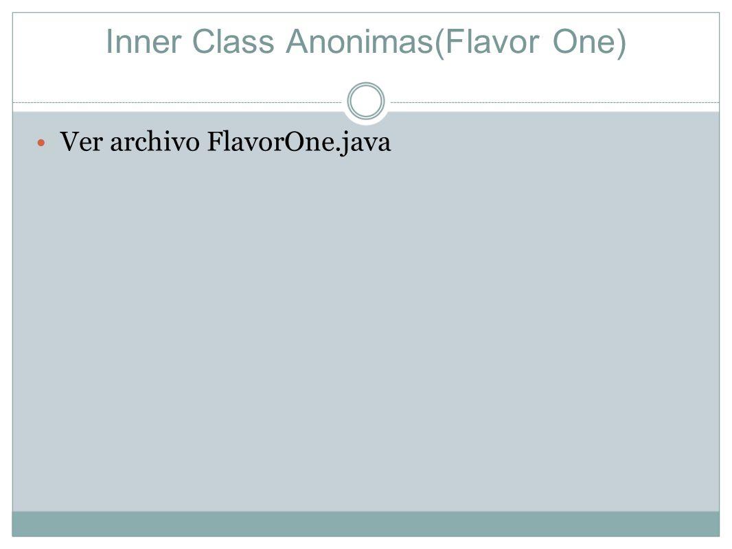 Inner Class Anonimas(Flavor One) Ver archivo FlavorOne.java