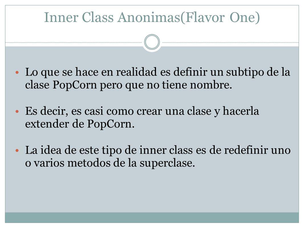 Inner Class Anonimas(Flavor One) Lo que se hace en realidad es definir un subtipo de la clase PopCorn pero que no tiene nombre. Es decir, es casi como