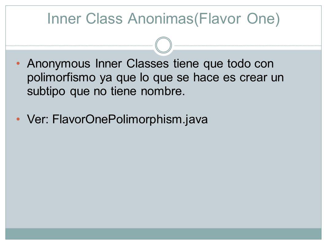 Inner Class Anonimas(Flavor One) Anonymous Inner Classes tiene que todo con polimorfismo ya que lo que se hace es crear un subtipo que no tiene nombre
