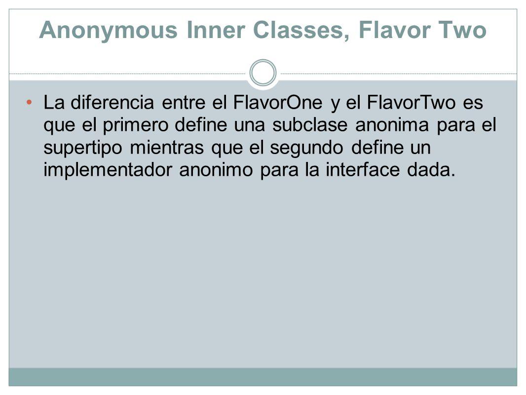 Anonymous Inner Classes, Flavor Two La diferencia entre el FlavorOne y el FlavorTwo es que el primero define una subclase anonima para el supertipo mi