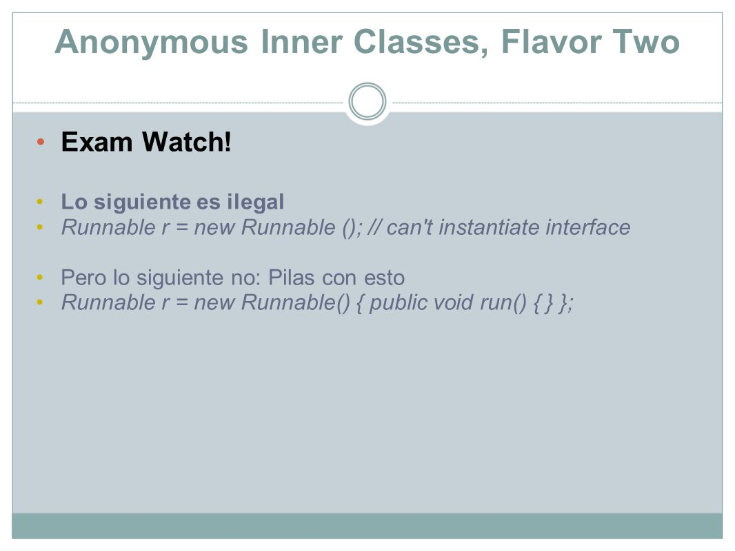 Anonymous Inner Classes, Flavor Two Exam Watch! Lo siguiente es ilegal Runnable r = new Runnable (); // can't instantiate interface Pero lo siguiente