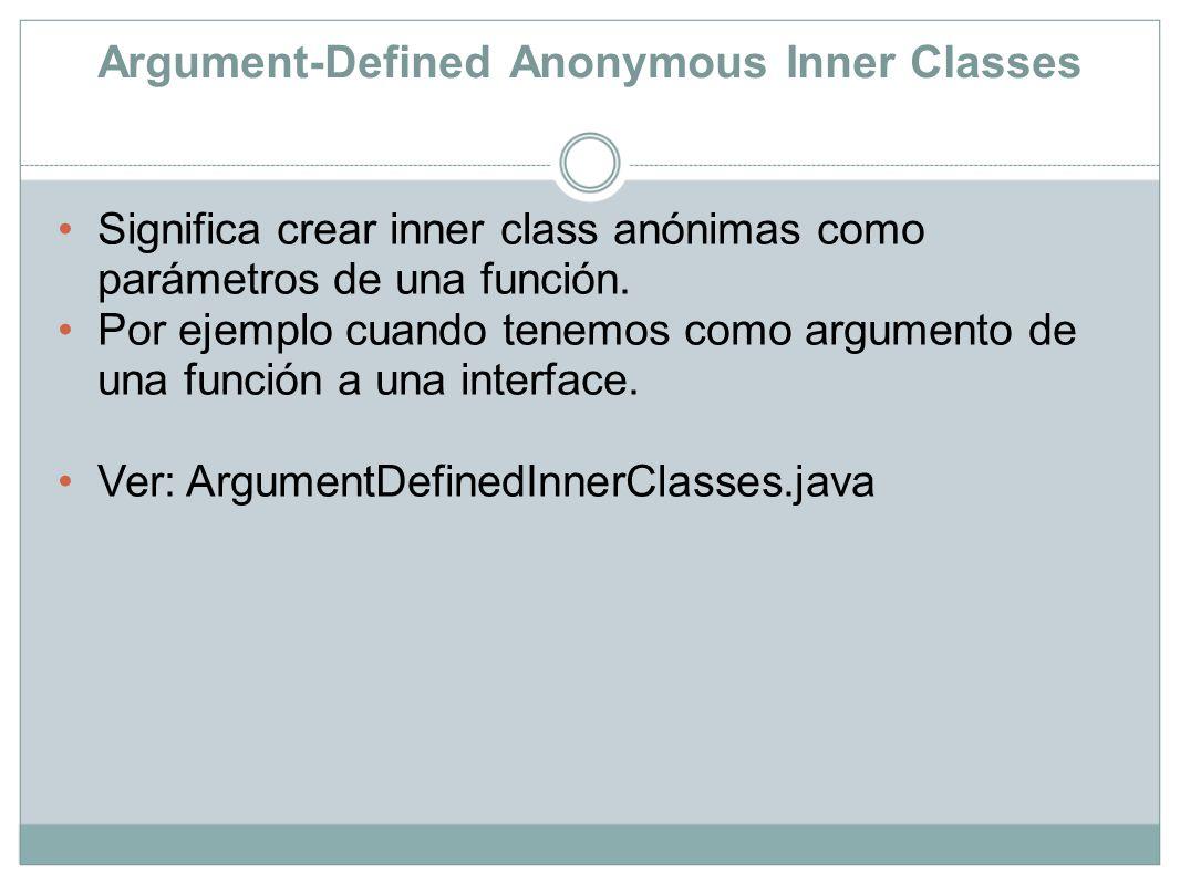 Argument-Defined Anonymous Inner Classes Significa crear inner class anónimas como parámetros de una función. Por ejemplo cuando tenemos como argument