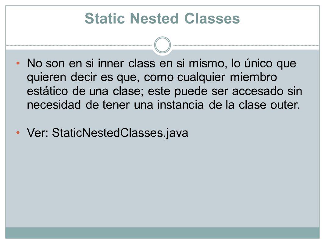 Static Nested Classes No son en si inner class en si mismo, lo único que quieren decir es que, como cualquier miembro estático de una clase; este pued