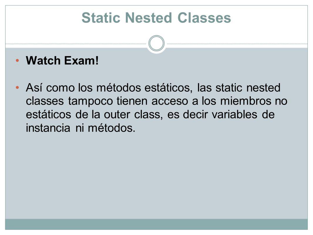 Static Nested Classes Watch Exam! Así como los métodos estáticos, las static nested classes tampoco tienen acceso a los miembros no estáticos de la ou