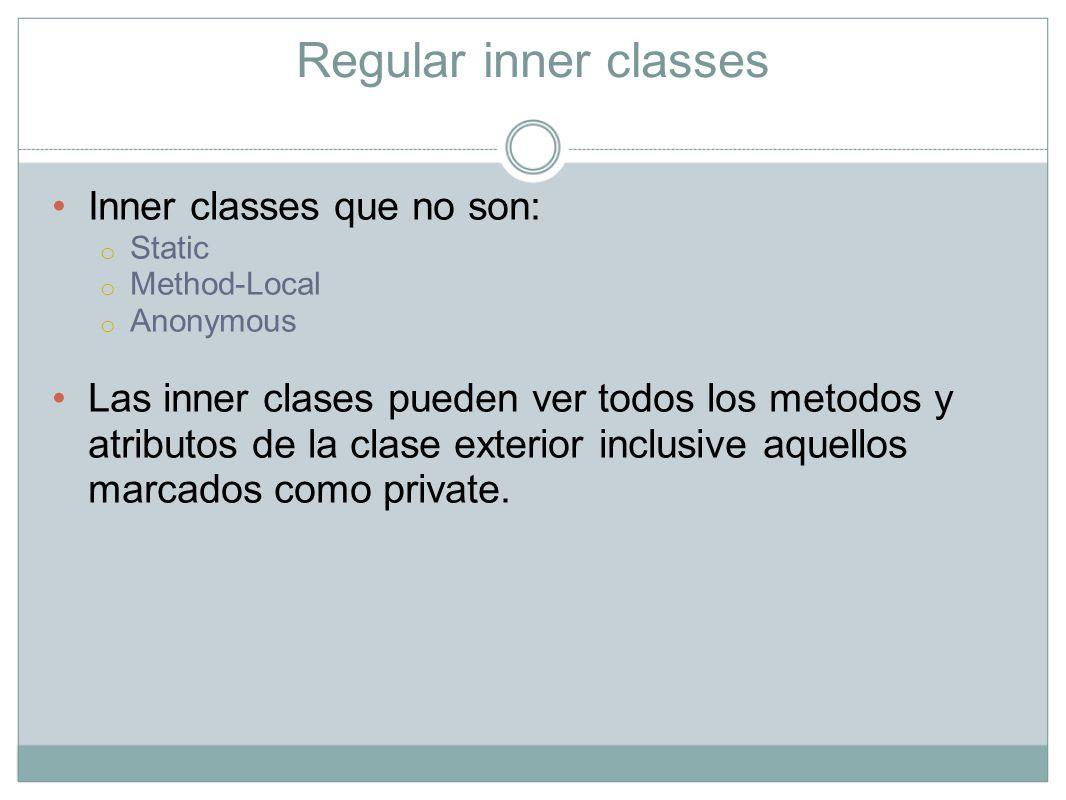 Regular inner classes Inner classes que no son: o Static o Method-Local o Anonymous Las inner clases pueden ver todos los metodos y atributos de la cl