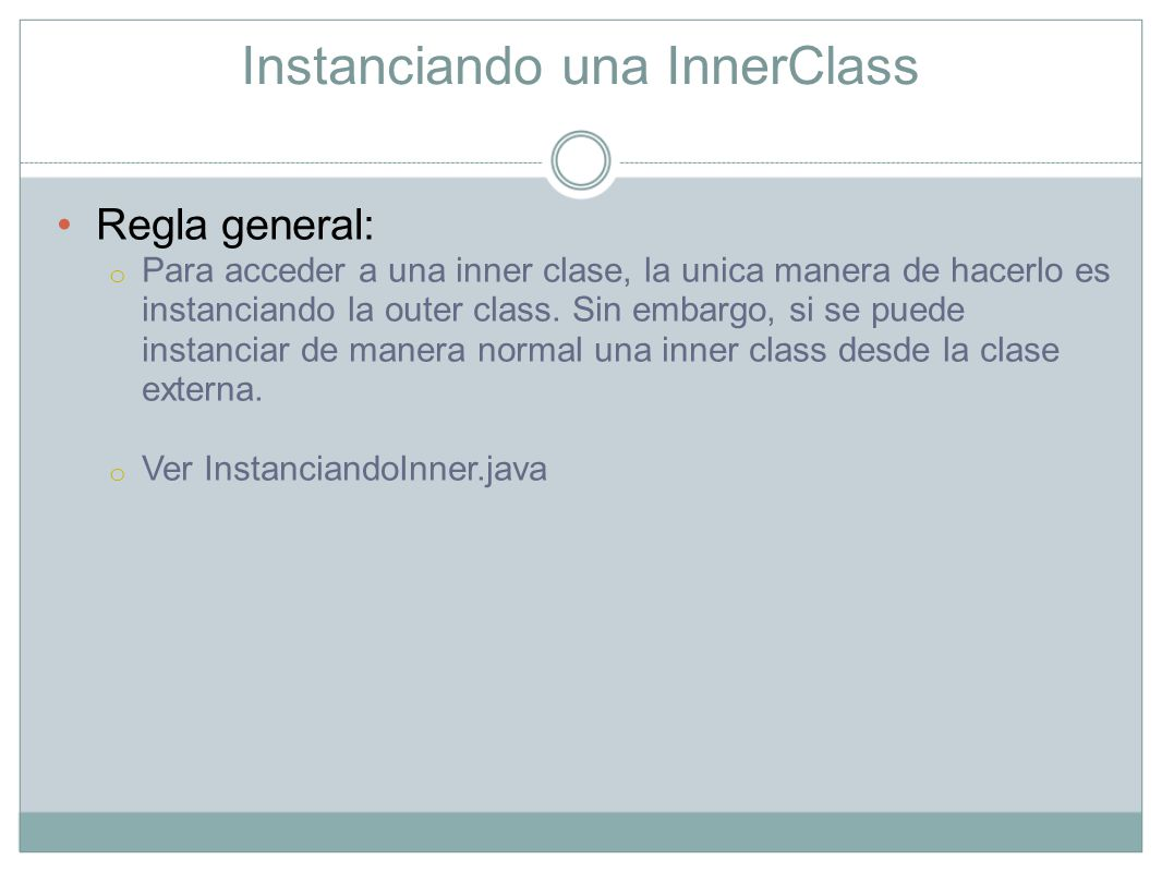 Instanciando una InnerClass Regla general: o Para acceder a una inner clase, la unica manera de hacerlo es instanciando la outer class. Sin embargo, s