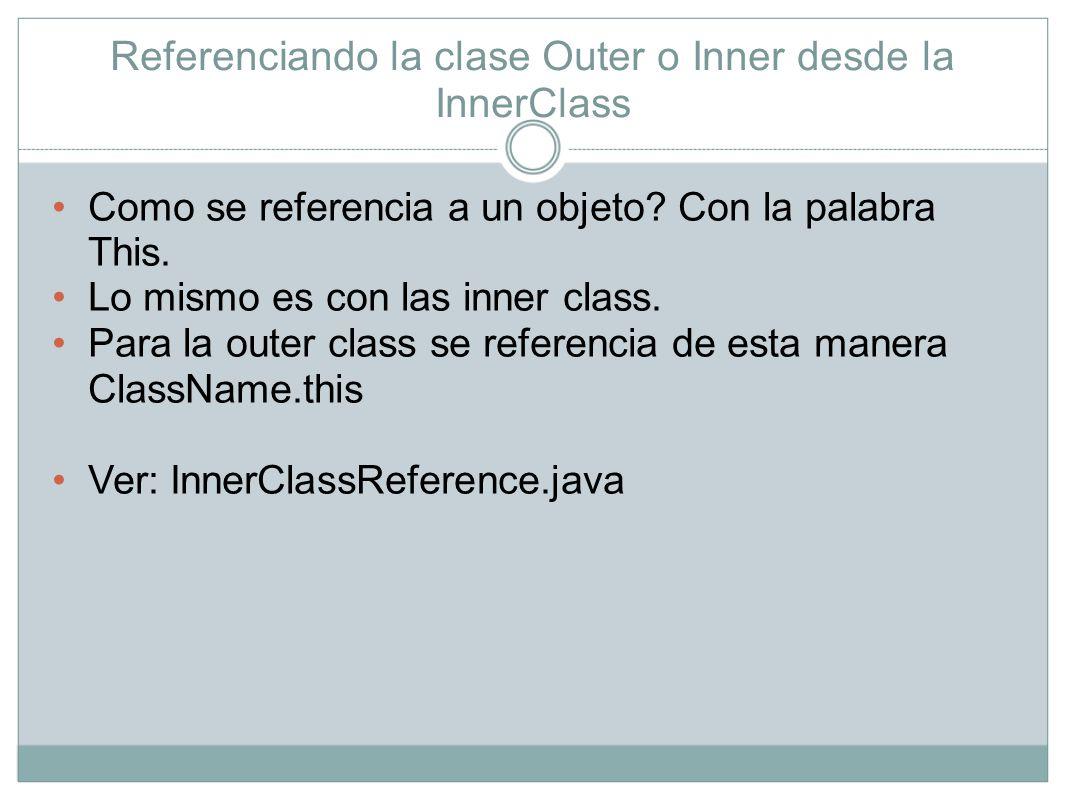 Referenciando la clase Outer o Inner desde la InnerClass Como se referencia a un objeto? Con la palabra This. Lo mismo es con las inner class. Para la