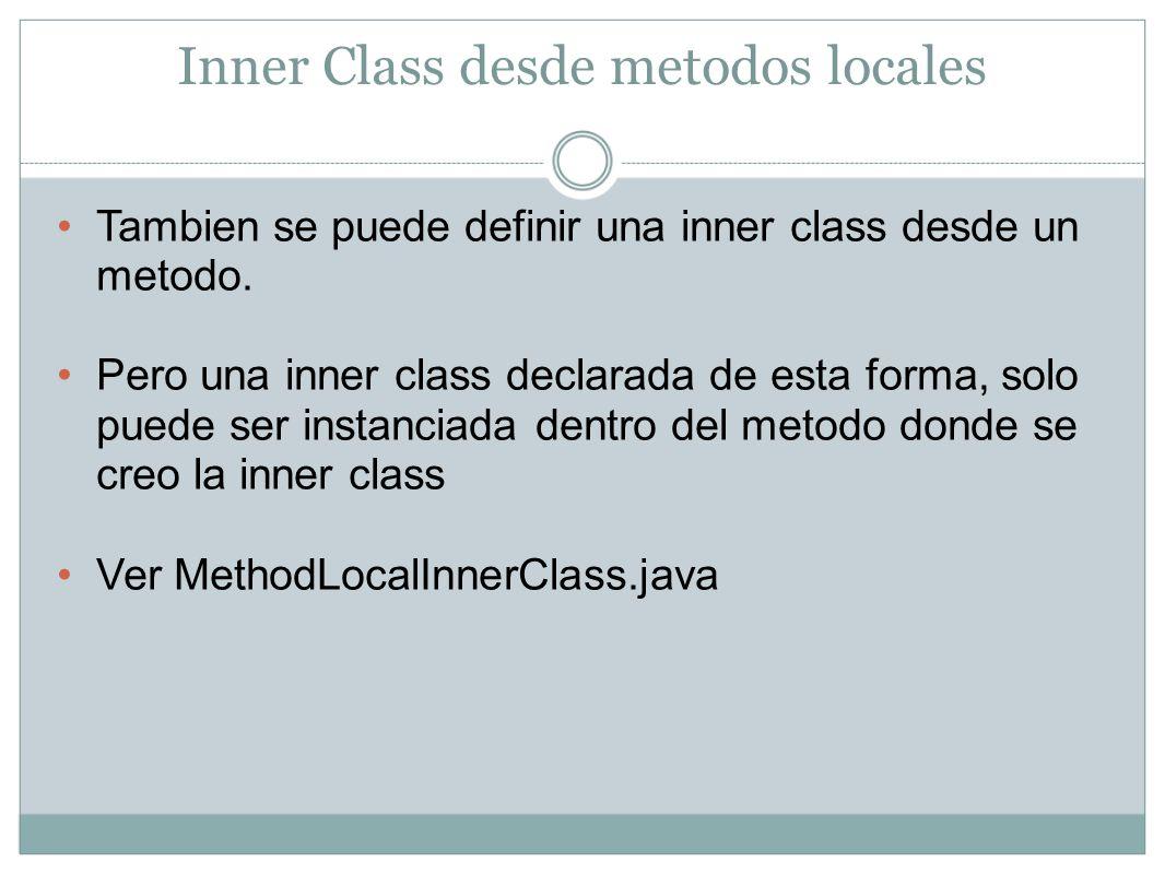 Inner Class desde metodos locales Tambien se puede definir una inner class desde un metodo. Pero una inner class declarada de esta forma, solo puede s
