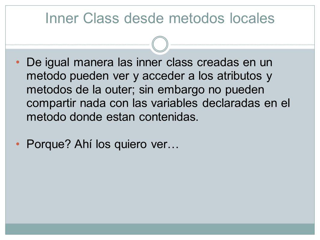 Inner Class desde metodos locales De igual manera las inner class creadas en un metodo pueden ver y acceder a los atributos y metodos de la outer; sin
