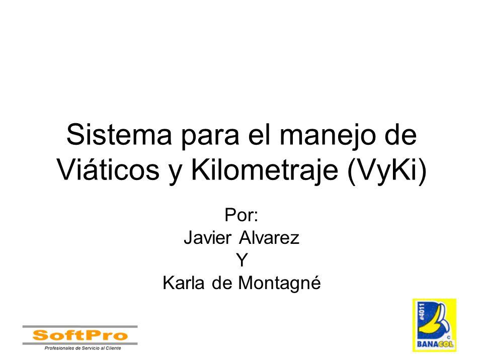 Sistema para el manejo de Viáticos y Kilometraje (VyKi) Por: Javier Alvarez Y Karla de Montagné