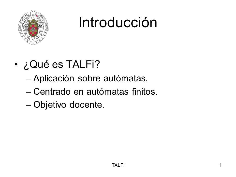TALFi1 Introducción ¿Qué es TALFi? –Aplicación sobre autómatas. –Centrado en autómatas finitos. –Objetivo docente.