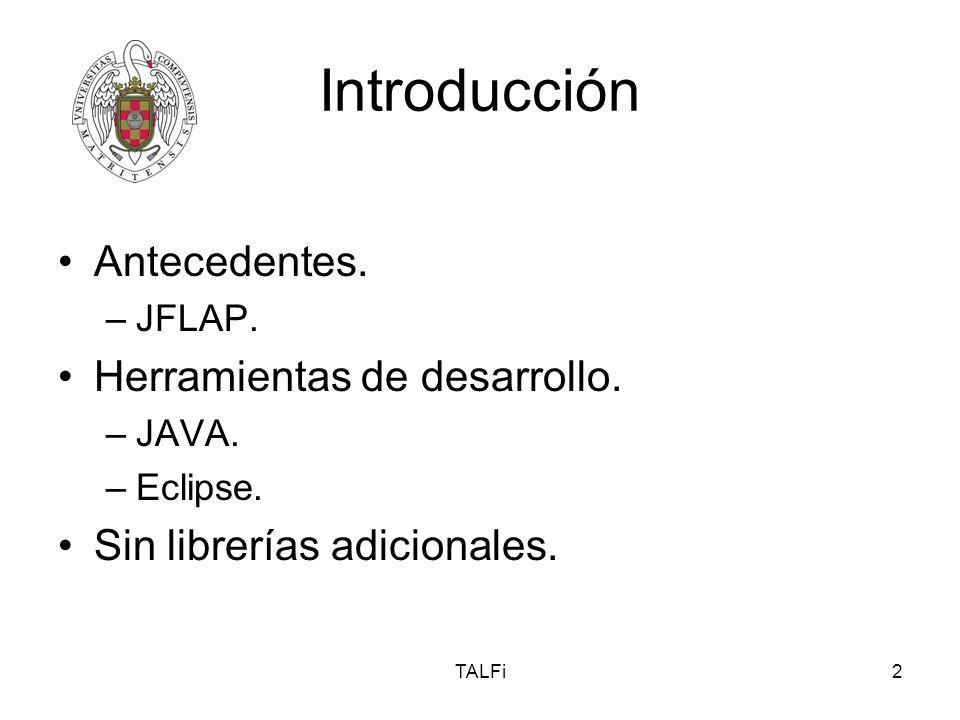 TALFi2 Introducción Antecedentes. –JFLAP. Herramientas de desarrollo. –JAVA. –Eclipse. Sin librerías adicionales.