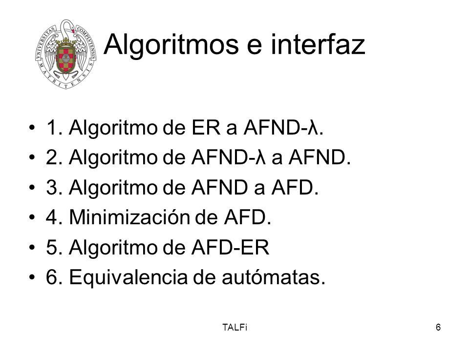 TALFi6 Algoritmos e interfaz 1. Algoritmo de ER a AFND-λ. 2. Algoritmo de AFND-λ a AFND. 3. Algoritmo de AFND a AFD. 4. Minimización de AFD. 5. Algori