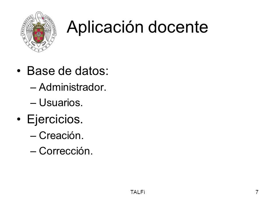 TALFi7 Aplicación docente Base de datos: –Administrador. –Usuarios. Ejercicios. –Creación. –Corrección.