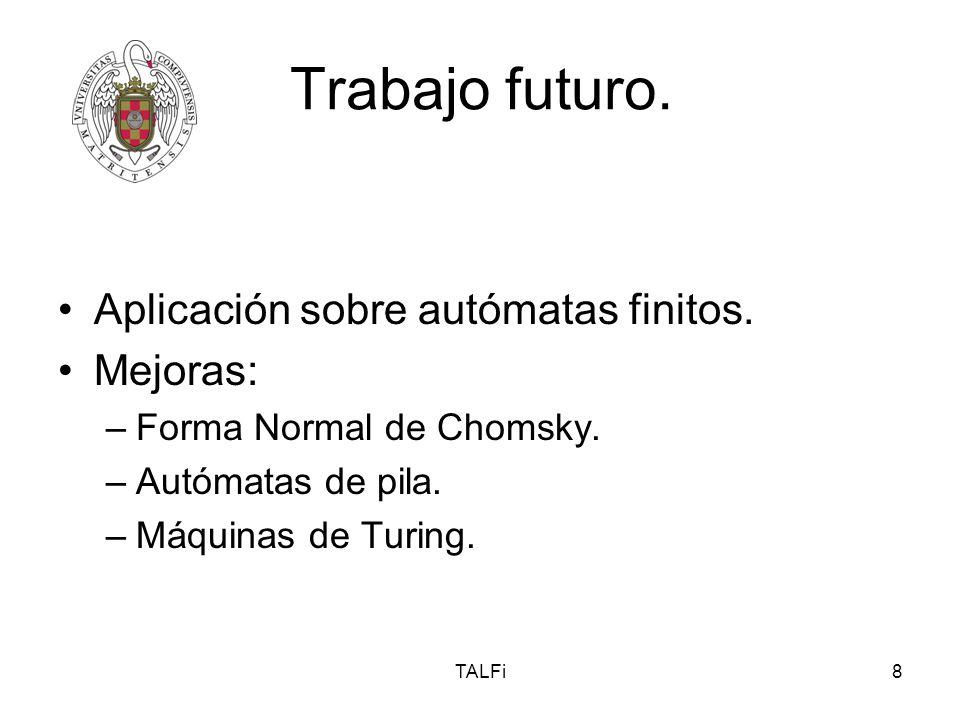 TALFi8 Trabajo futuro. Aplicación sobre autómatas finitos. Mejoras: –Forma Normal de Chomsky. –Autómatas de pila. –Máquinas de Turing.