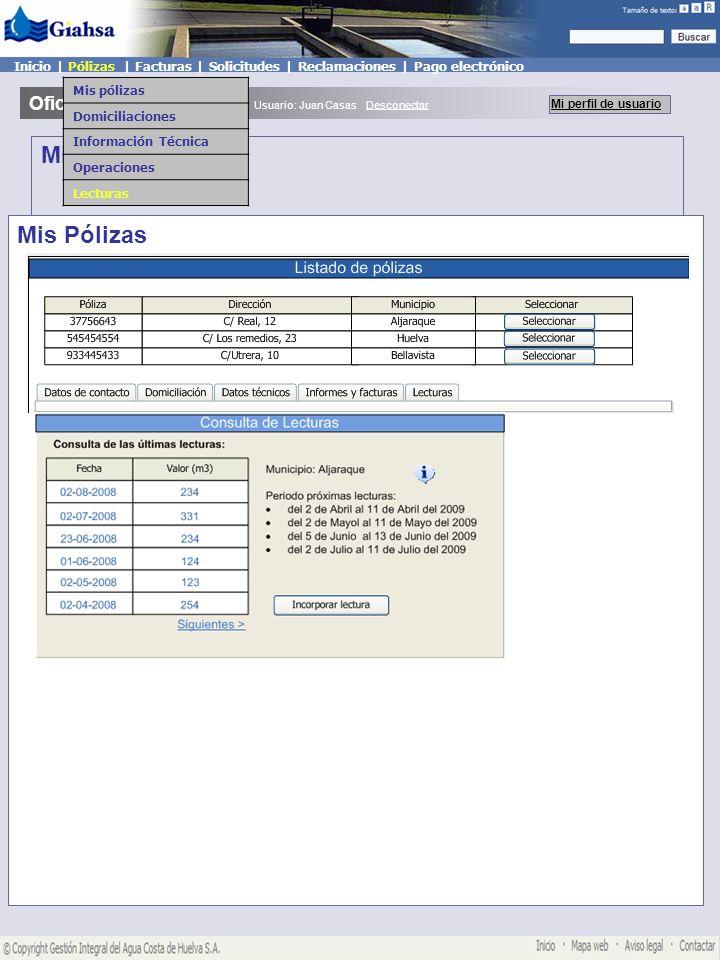 Mis pólizas Oficina Virtual Mi perfil de usuario Usuario: Juan Casas Desconectar Inicio | Pólizas | Facturas | Solicitudes | Reclamaciones | Pago electrónico Mis pólizas Domiciliaciones Información Técnica Operaciones Lecturas Mis Pólizas