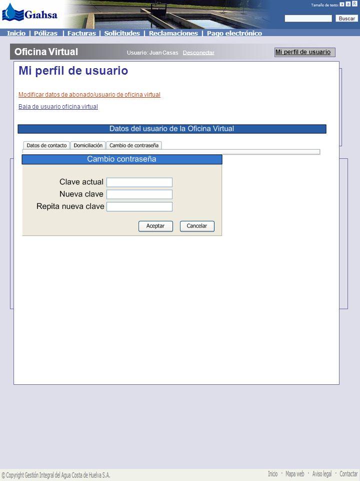 Mis pólizas Oficina Virtual Mi perfil de usuario Usuario: Juan Casas Desconectar Mis solicitudes ConsumoNoticias Mis pólizas Inicio | Pólizas | Facturas | Solicitudes | Reclamaciones | Pago electrónico Mi perfil de usuario Modificar datos de abonado/usuario de oficina virtual Baja de usuario oficina virtual