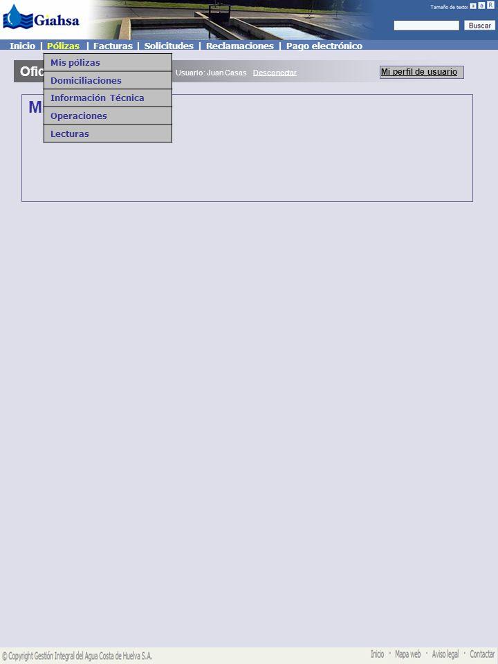 Mis pólizas Oficina Virtual Mi perfil de usuario Usuario: Juan Casas Desconectar Inicio   Pólizas   Facturas   Solicitudes   Reclamaciones   Pago electrónico Mis pólizas Domiciliaciones Información Técnica Operaciones Lecturas Mis Pólizas