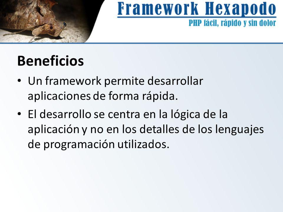 Beneficios Un framework permite desarrollar aplicaciones de forma rápida. El desarrollo se centra en la lógica de la aplicación y no en los detalles d