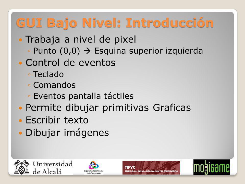 GUI Bajo Nivel: Introducción Trabaja a nivel de pixel Punto (0,0) Esquina superior izquierda Control de eventos Teclado Comandos Eventos pantalla táct