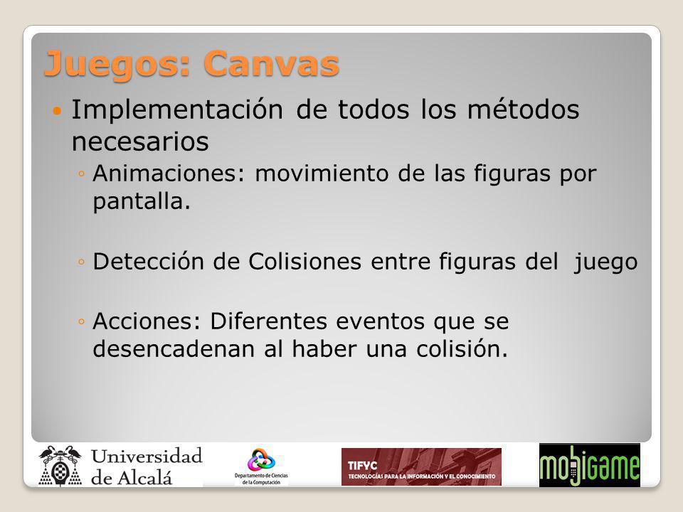 Juegos: Canvas Implementación de todos los métodos necesarios Animaciones: movimiento de las figuras por pantalla. Detección de Colisiones entre figur