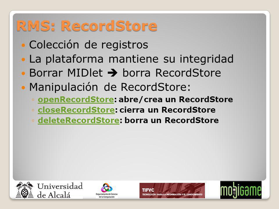 RMS: RecordStore Colección de registros La plataforma mantiene su integridad Borrar MIDlet borra RecordStore Manipulación de RecordStore: openRecordSt