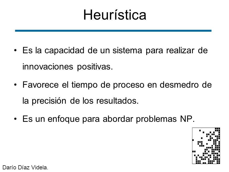 Heurística Es la capacidad de un sistema para realizar de innovaciones positivas. Favorece el tiempo de proceso en desmedro de la precisión de los res