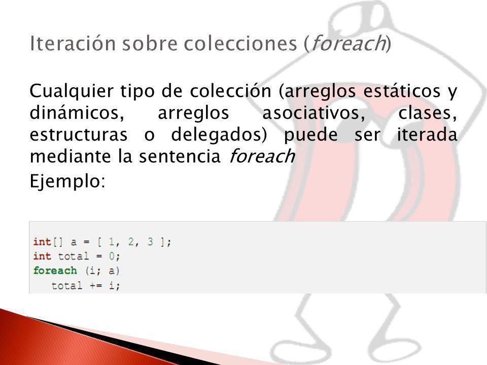 Cualquier tipo de colección (arreglos estáticos y dinámicos, arreglos asociativos, clases, estructuras o delegados) puede ser iterada mediante la sentencia foreach Ejemplo: