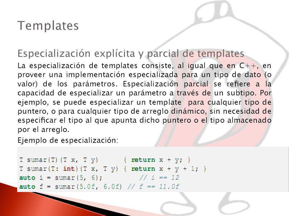 Especialización explícita y parcial de templates La especialización de templates consiste, al igual que en C++, en proveer una implementación especializada para un tipo de dato (o valor) de los parámetros.