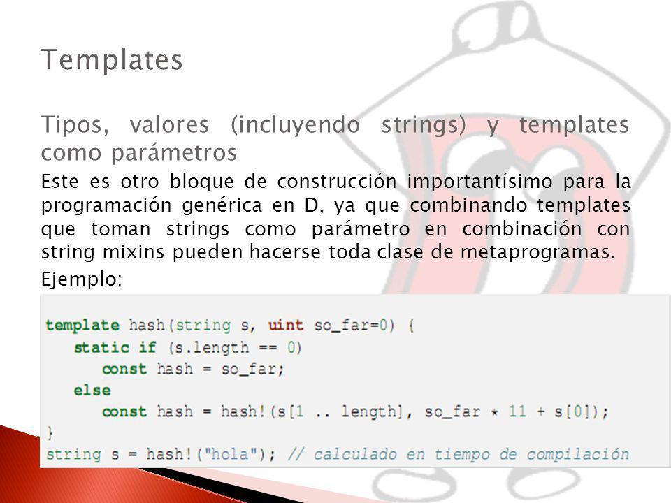 Tipos, valores (incluyendo strings) y templates como parámetros Este es otro bloque de construcción importantísimo para la programación genérica en D, ya que combinando templates que toman strings como parámetro en combinación con string mixins pueden hacerse toda clase de metaprogramas.