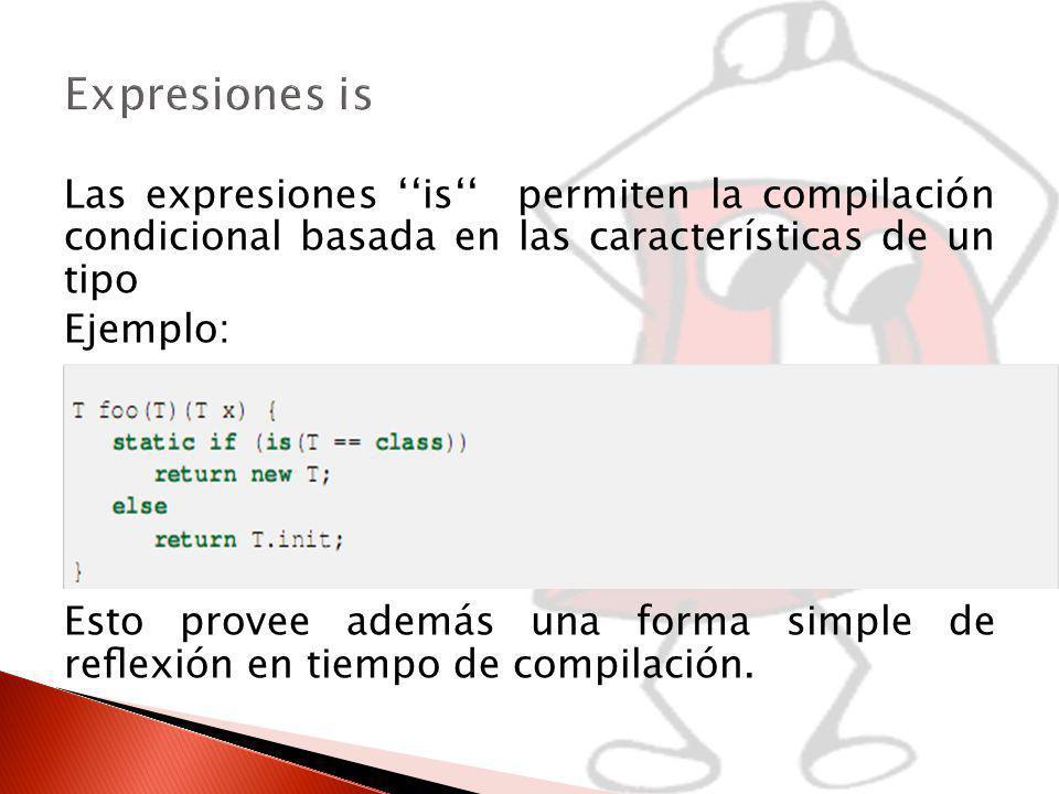 Las expresiones is permiten la compilación condicional basada en las características de un tipo Ejemplo: Esto provee además una forma simple de reexión en tiempo de compilación.