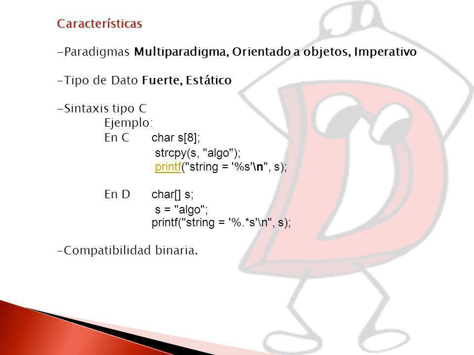 Características -Paradigmas Multiparadigma, Orientado a objetos, Imperativo -Tipo de Dato Fuerte, Estático -Sintaxis tipo C Ejemplo: En C char s[8]; strcpy(s, algo ); printf( string = %s \n , s);printf En D char[] s; s = algo ; printf( string = %.*s \n , s); -Compatibilidad binaria.