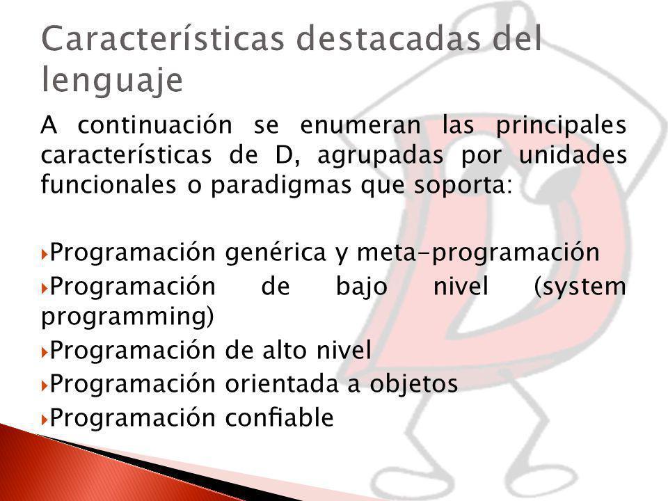 A continuación se enumeran las principales características de D, agrupadas por unidades funcionales o paradigmas que soporta: Programación genérica y meta-programación Programación de bajo nivel (system programming) Programación de alto nivel Programación orientada a objetos Programación conable