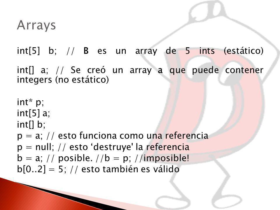 int[5] b; // B es un array de 5 ints (estático) int[] a; // Se creó un array a que puede contener integers (no estático) int* p; int[5] a; int[] b; p = a; // esto funciona como una referencia p = null; // esto destruye la referencia b = a; // posible.