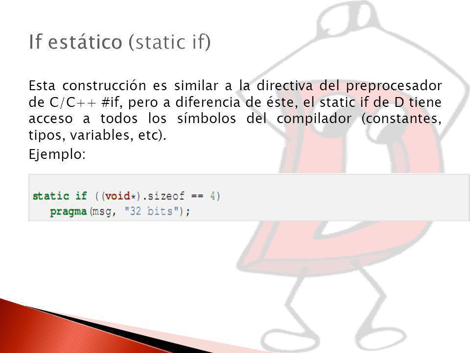 Esta construcción es similar a la directiva del preprocesador de C/C++ #if, pero a diferencia de éste, el static if de D tiene acceso a todos los símbolos del compilador (constantes, tipos, variables, etc).