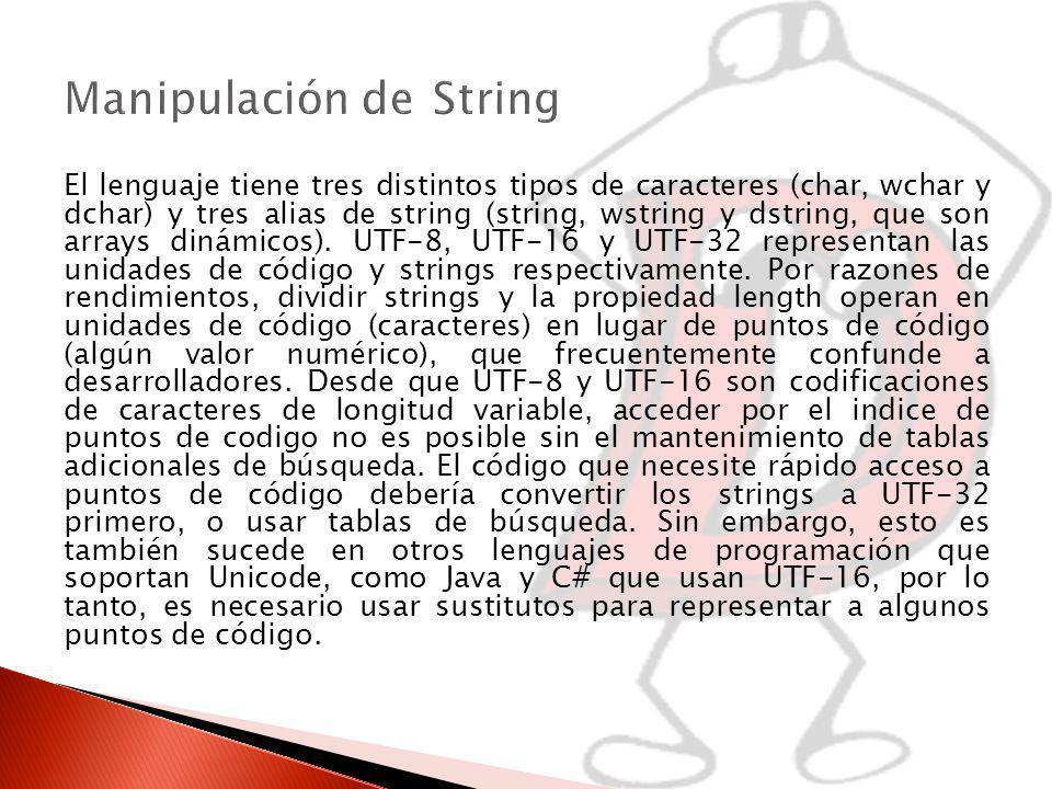 El lenguaje tiene tres distintos tipos de caracteres (char, wchar y dchar) y tres alias de string (string, wstring y dstring, que son arrays dinámicos).