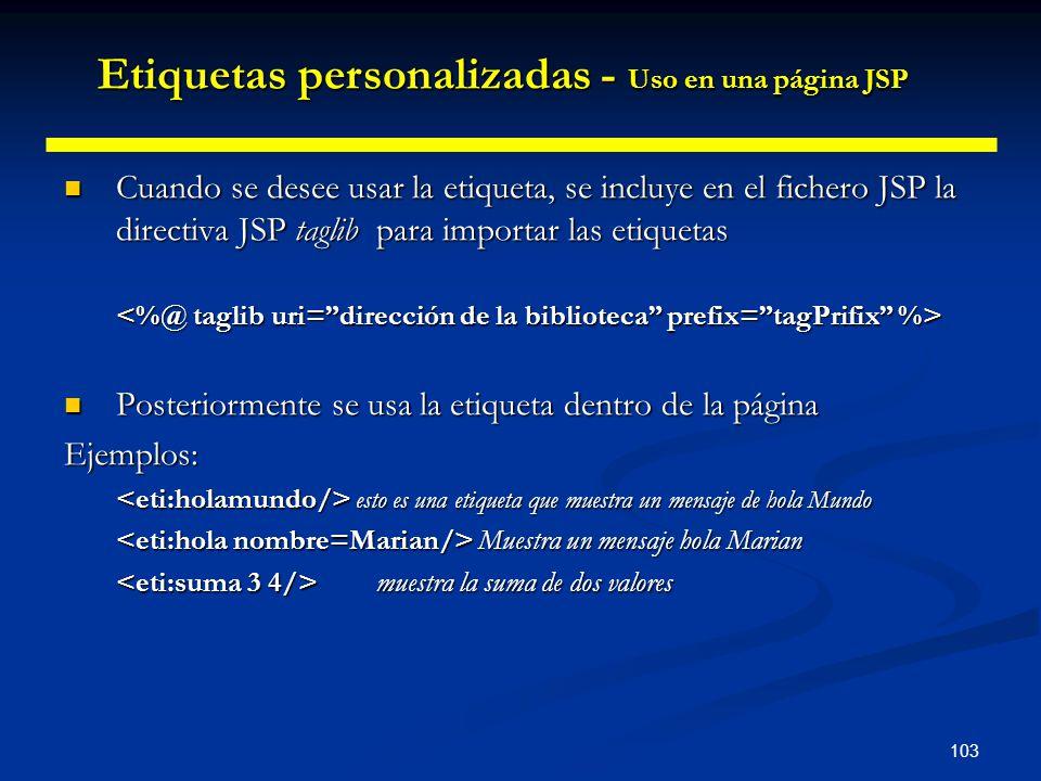 103 Cuando se desee usar la etiqueta, se incluye en el fichero JSP la directiva JSP taglib para importar las etiquetas Cuando se desee usar la etiquet