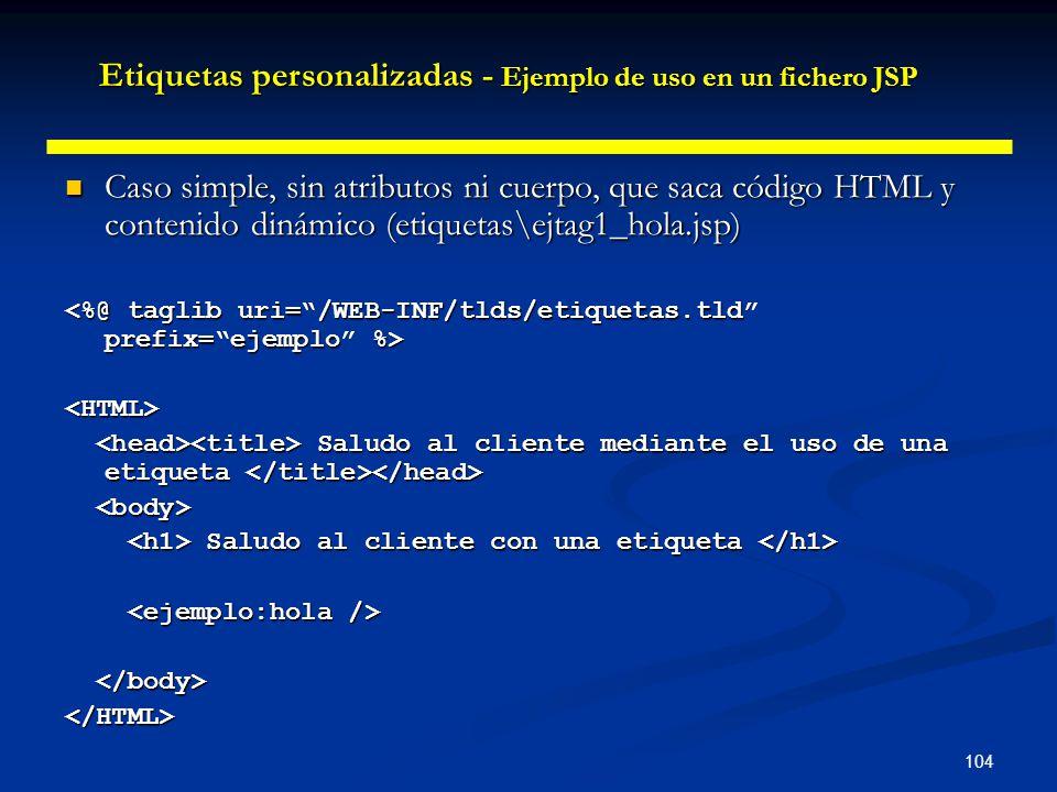104 Caso simple, sin atributos ni cuerpo, que saca código HTML y contenido dinámico (etiquetas\ejtag1_hola.jsp) Caso simple, sin atributos ni cuerpo,