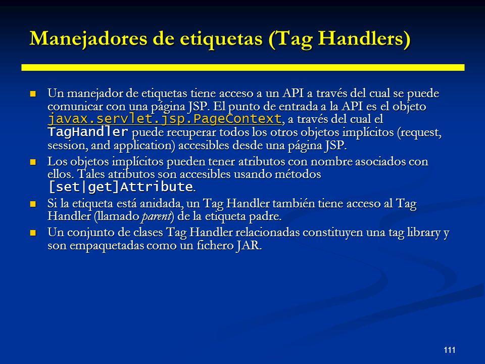 111 Manejadores de etiquetas (Tag Handlers) Un manejador de etiquetas tiene acceso a un API a través del cual se puede comunicar con una página JSP. E