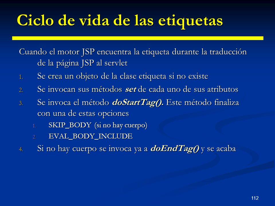 112 Ciclo de vida de las etiquetas Cuando el motor JSP encuentra la etiqueta durante la traducción de la página JSP al servlet 1. Se crea un objeto de