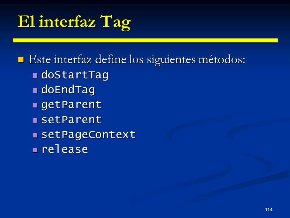 114 El interfaz Tag Este interfaz define los siguientes métodos: Este interfaz define los siguientes métodos: doStartTag doStartTag doEndTag doEndTag