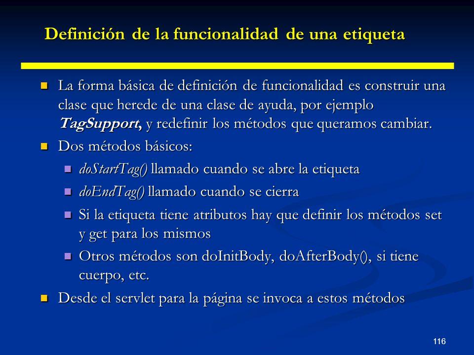 116 La forma básica de definición de funcionalidad es construir una clase que herede de una clase de ayuda, por ejemplo TagSupport, y redefinir los mé