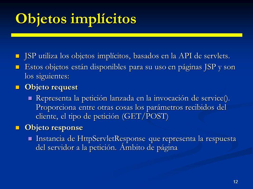 12 Objetos implícitos JSP utiliza los objetos implícitos, basados en la API de servlets. JSP utiliza los objetos implícitos, basados en la API de serv