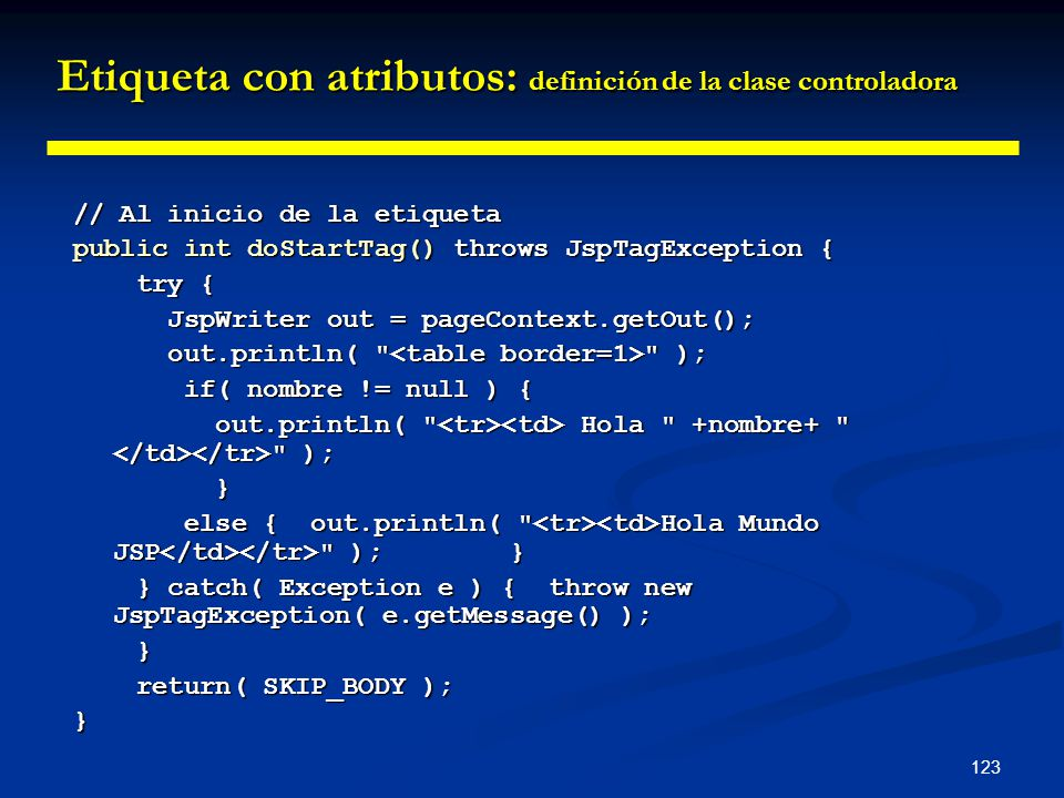 123 // Al inicio de la etiqueta public int doStartTag() throws JspTagException { try { try { JspWriter out = pageContext.getOut(); JspWriter out = pag