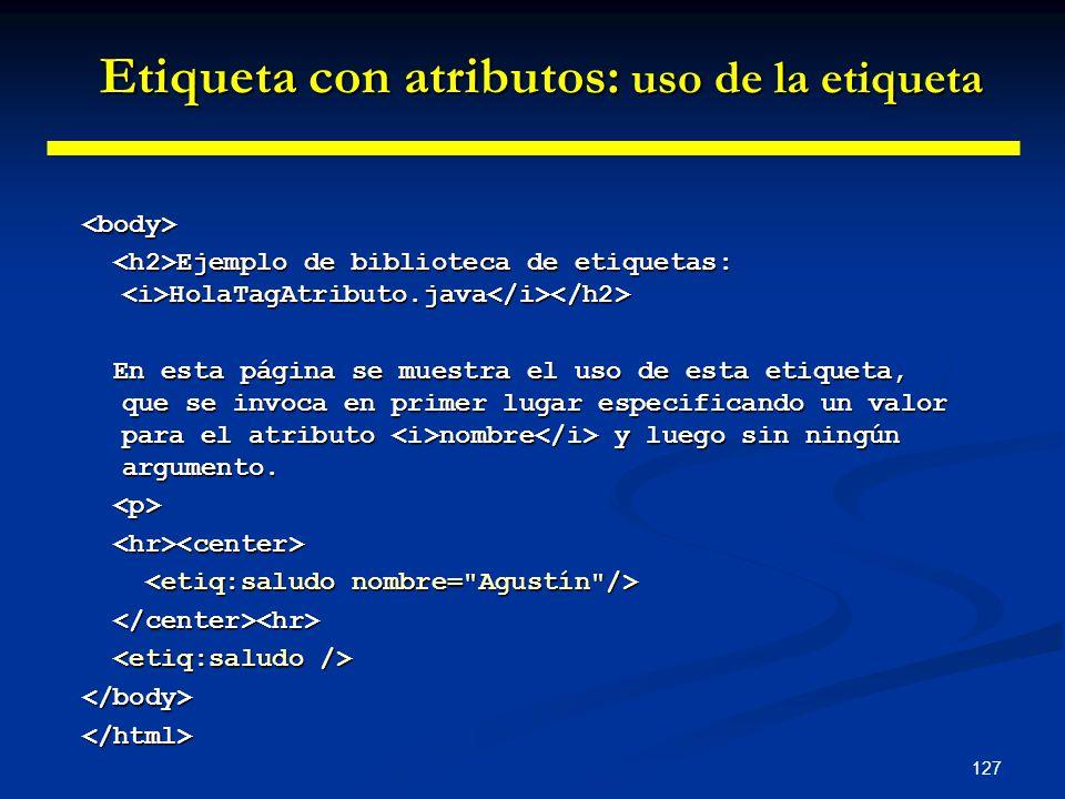 127 <body> Ejemplo de biblioteca de etiquetas: HolaTagAtributo.java Ejemplo de biblioteca de etiquetas: HolaTagAtributo.java En esta página se muestra